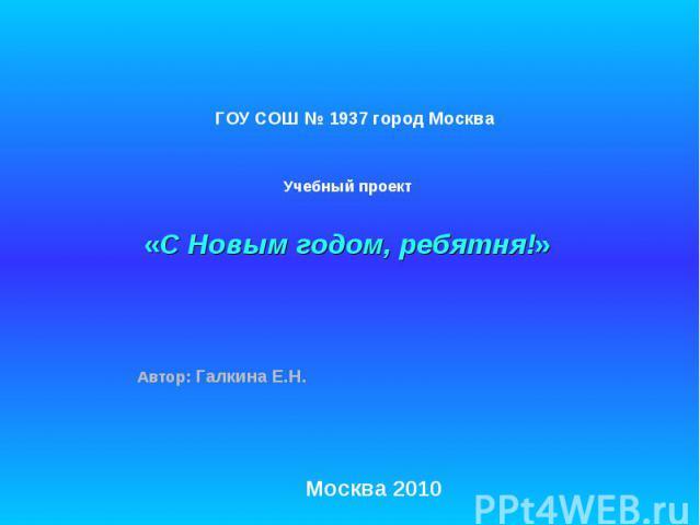 ГОУ СОШ № 1937 город Москва Учебный проект «С Новым годом, ребятня!» Автор: Галкина Е.Н. Москва 2010