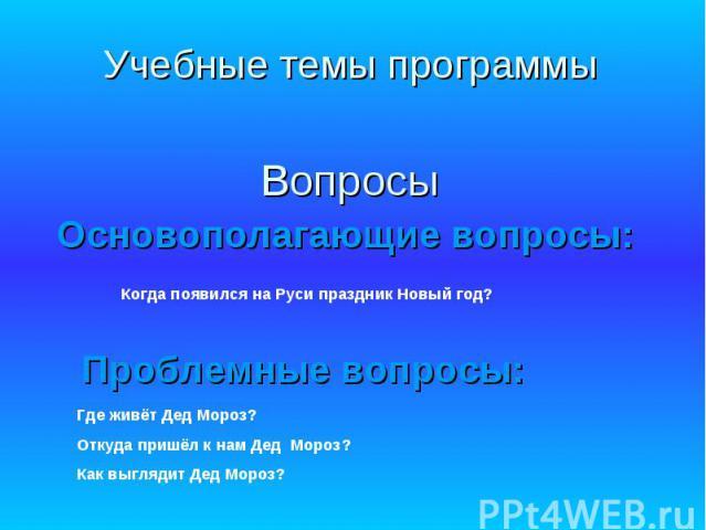 Учебные темы программы Вопросы Основополагающие вопросы: Когда появился на Руси праздник Новый год? Проблемные вопросы: Где живёт Дед Мороз?Откуда пришёл к нам Дед Мороз?Как выглядит Дед Мороз?