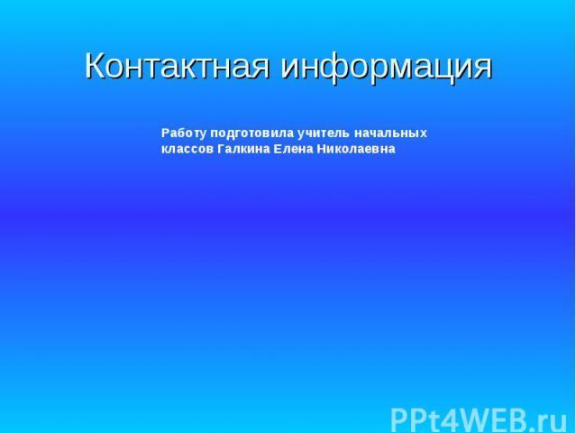 Контактная информация Работу подготовила учитель начальных классов Галкина Елена Николаевна