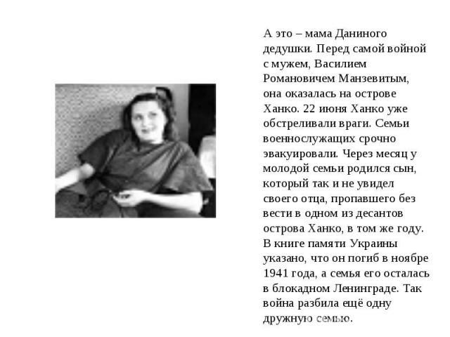 А это – мама Даниного дедушки. Перед самой войной с мужем, Василием Романовичем Манзевитым, она оказалась на острове Ханко. 22 июня Ханко уже обстреливали враги. Семьи военнослужащих срочно эвакуировали. Через месяц у молодой семьи родился сын, кото…