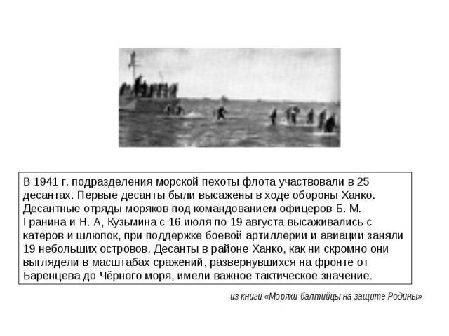 В 1941 г. подразделения морской пехоты флота участвовали в 25 десантах. Первые десанты были высажены в ходе обороны Ханко. Десантные отряды моряков под командованием офицеров Б. М. Гранина и Н. А, Кузьмина с 16 июля по 19 августа высаживались с кате…