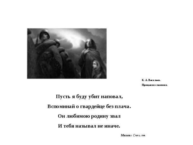 К. А. Васильев.Прощание славянки. Пусть я буду убит наповал,Вспоминай о гвардейце без плача.Он любимою родину звалИ тебя называл не иначе.