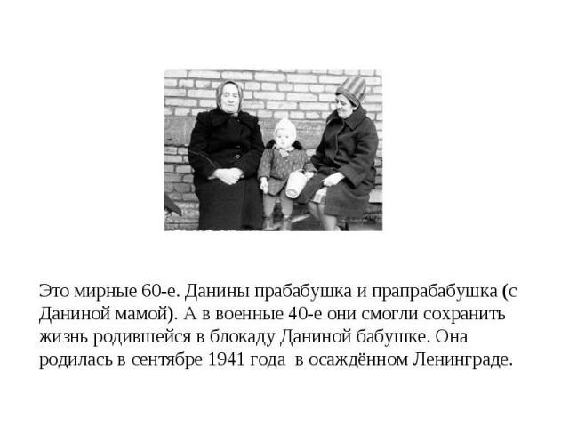 Это мирные 60-е. Данины прабабушка и прапрабабушка (с Даниной мамой). А в военные 40-е они смогли сохранить жизнь родившейся в блокаду Даниной бабушке. Она родилась в сентябре 1941 года в осаждённом Ленинграде.