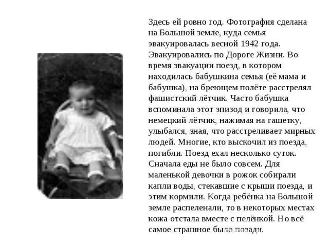 Здесь ей ровно год. Фотография сделана на Большой земле, куда семья эвакуировалась весной 1942 года. Эвакуировались по Дороге Жизни. Во время эвакуации поезд, в котором находилась бабушкина семья (её мама и бабушка), на бреющем полёте расстрелял фаш…