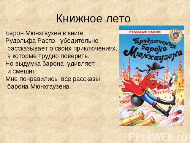 Книжное лето Барон Мюнхгаузен в книге Рудольфа Распэ убедительно рассказывает о своих приключениях, в которые трудно поверить.Но выдумка барона удивляет и смешит.Мне понравились все рассказы барона Мюнхгаузена .