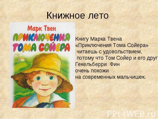 Книжное лето Книгу Марка Твена «Приключения Тома Сойера» читаешь с удовольствием, потому что Том Сойер и его друг Гекельберри Фин очень похожи на современных мальчишек.