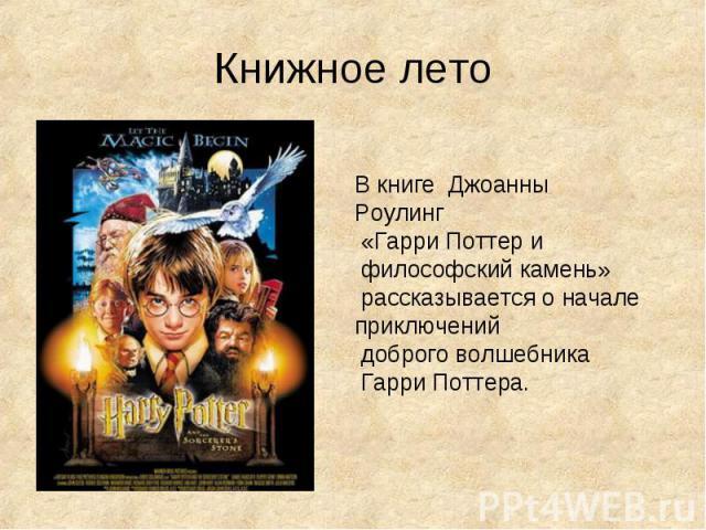 Книжное лето В книге Джоанны Роулинг «Гарри Поттер и философский камень» рассказывается о начале приключений доброго волшебника Гарри Поттера.