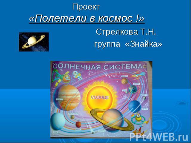 Проект«Полетели в космос !» Стрелкова Т.Н. группа «Знайка»