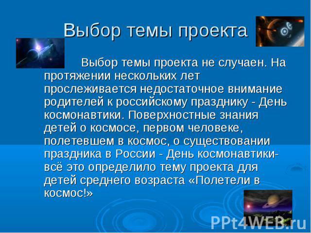 Выбор темы проекта Выбор темы проекта не случаен. На протяжении нескольких лет прослеживается недостаточное внимание родителей к российскому празднику - День космонавтики. Поверхностные знания детей о космосе, первом человеке, полетевшем в космос, о…