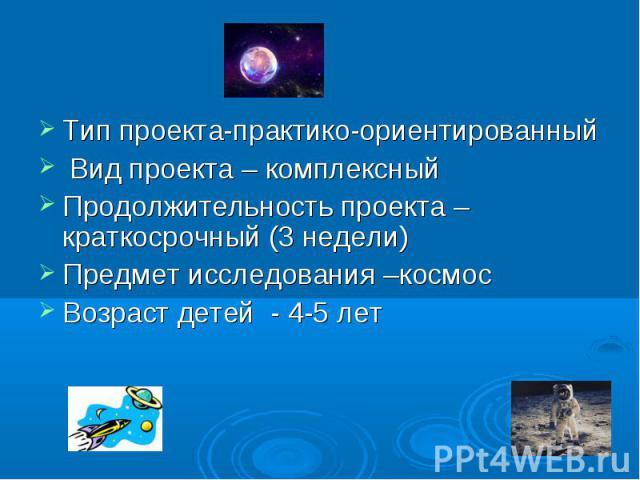 Тип проекта-практико-ориентированный Вид проекта – комплексныйПродолжительность проекта – краткосрочный (3 недели)Предмет исследования –космосВозраст детей - 4-5 лет