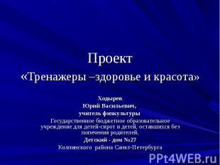 Проект«Тренажеры –здоровье и красота» ХодыревЮрий Васильевич, учитель физкультур