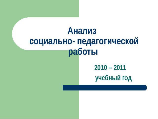 Анализ социально- педагогической работы 2010 – 2011 учебный год