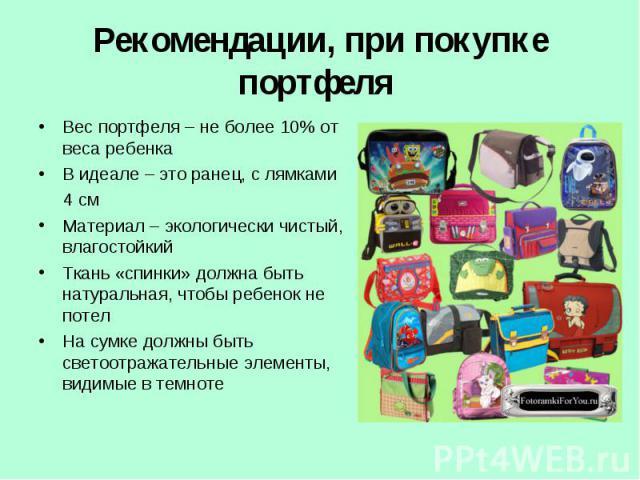 Рекомендации, при покупке портфеля Вес портфеля – не более 10% от веса ребенкаВ идеале – это ранец, с лямками 4 смМатериал – экологически чистый, влагостойкийТкань «спинки» должна быть натуральная, чтобы ребенок не потелНа сумке должны быть светоотр…
