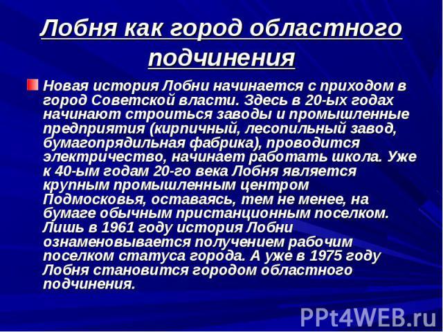 Лобня как город областного подчинения Новая история Лобни начинается с приходом в город Советской власти. Здесь в 20-ых годах начинают строиться заводы и промышленные предприятия (кирпичный, лесопильный завод, бумагопрядильная фабрика), проводится э…