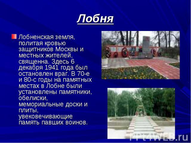 Лобненская земля, политая кровью защитников Москвы и местных жителей, священна. Здесь 6 декабря 1941 года был остановлен враг. В 70-е и 80-с годы на памятных местах в Лобне были установлены памятники, обелиски, мемориальные доски и плиты, увековечив…