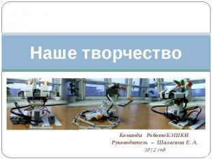 Наше творчество Команда РоботоБЭШКИ Руководитель – Шалагина Е. А.2012 год