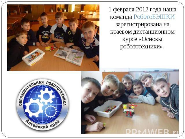 1 февраля 2012 года наша команда РоботоБЭШКИ зарегистрирована на краевом дистанционном курсе «Основы робототехники».