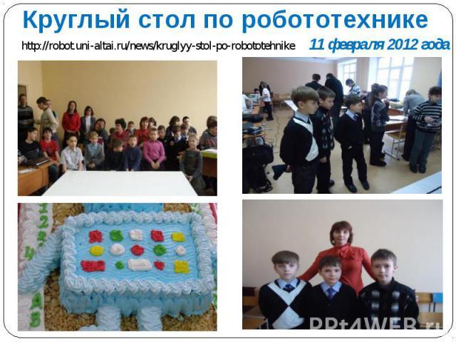 Круглый стол по робототехнике http://robot.uni-altai.ru/news/kruglyy-stol-po-robototehnike 11 февраля 2012 года
