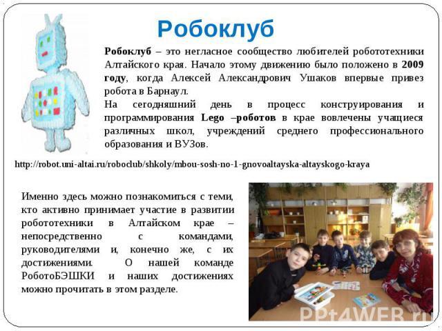 Робоклуб Робоклуб – это негласное сообщество любителей робототехники Алтайского края. Начало этому движению было положено в 2009 году, когда Алексей Александрович Ушаков впервые привез робота в Барнаул.На сегодняшний день в процесс конструирования и…
