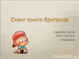 Сленг юного британца Саркисянц Сергей, МОУ СОШ № 3, г. Владикавказ