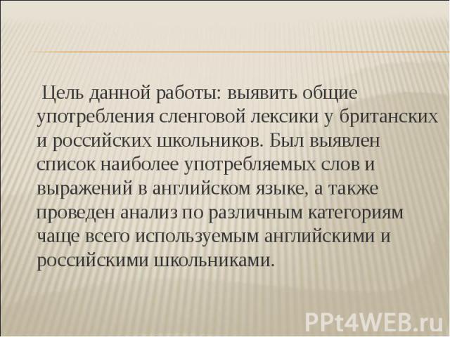 Цель данной работы: выявить общие употребления сленговой лексики у британских и российских школьников. Был выявлен список наиболее употребляемых слов и выражений в английском языке, а также проведен анализ по различным категориям чаще всего использу…