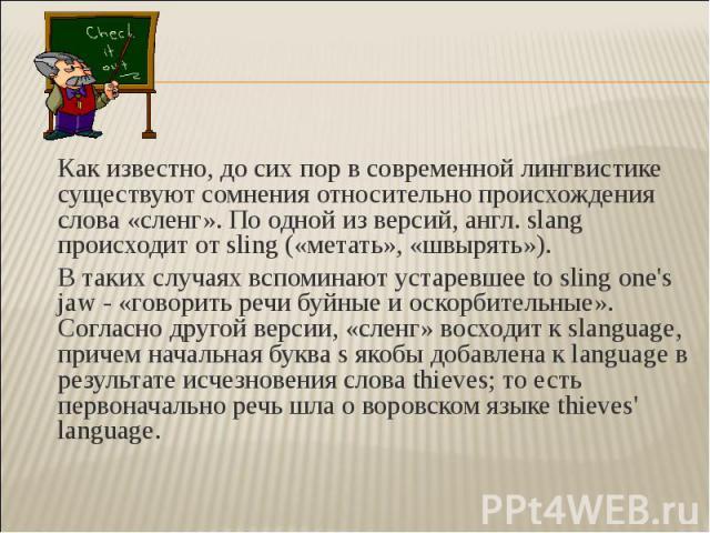 Как известно, до сих пор в современной лингвистике существуют сомнения относительно происхождения слова «сленг». По одной из версий, англ. slang происходит от sling («метать», «швырять»). В таких случаях вспоминают устаревшее to sling one's jaw - «г…