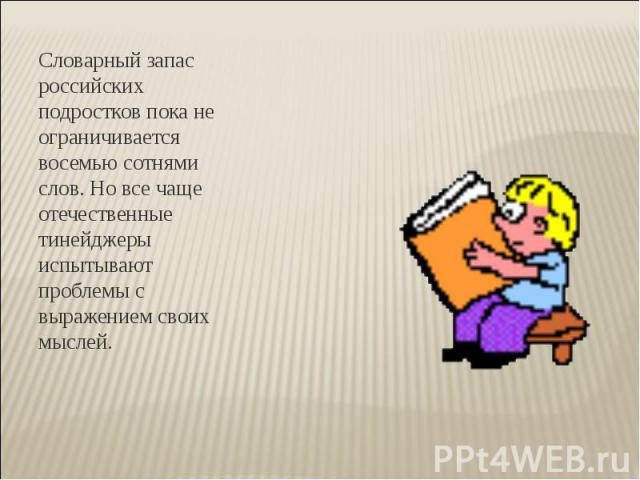 Словарный запас российских подростков пока не ограничивается восемью сотнями слов. Но все чаще отечественные тинейджеры испытывают проблемы с выражением своих мыслей.