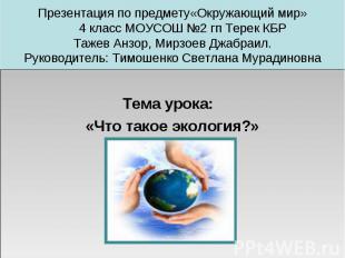 Презентация по предмету«Окружающий мир» 4 класс МОУСОШ №2 гп Терек КБРТажев Анзо
