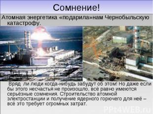 Сомнение! Атомная энергетика «подарила»нам Чернобыльскую катастрофу. Вряд ли люд