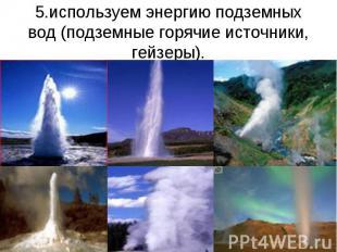 5.используем энергию подземных вод (подземные горячие источники, гейзеры).