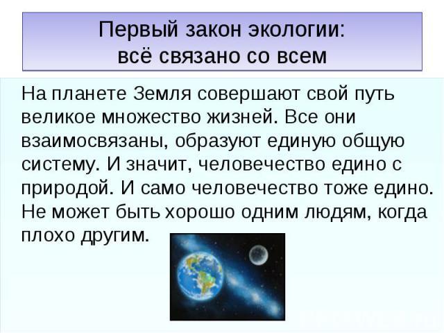Первый закон экологии:всё связано со всем На планете Земля совершают свой путь великое множество жизней. Все они взаимосвязаны, образуют единую общую систему. И значит, человечество едино с природой. И само человечество тоже едино. Не может быть хор…