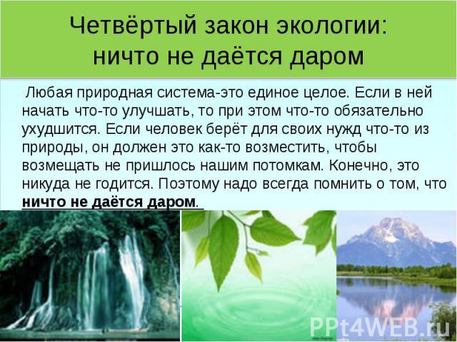 Четвёртый закон экологии:ничто не даётся даром Любая природная система-это единое целое. Если в ней начать что-то улучшать, то при этом что-то обязательно ухудшится. Если человек берёт для своих нужд что-то из природы, он должен это как-то возместит…