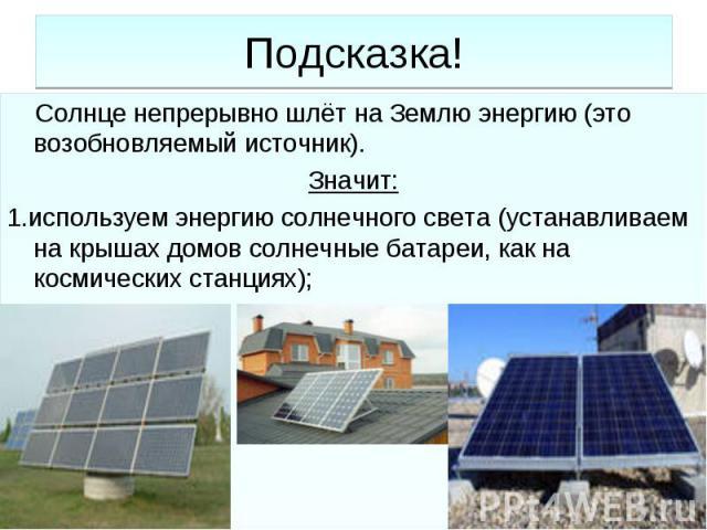 Подсказка! Солнце непрерывно шлёт на Землю энергию (это возобновляемый источник).Значит:1.используем энергию солнечного света (устанавливаем на крышах домов солнечные батареи, как на космических станциях);