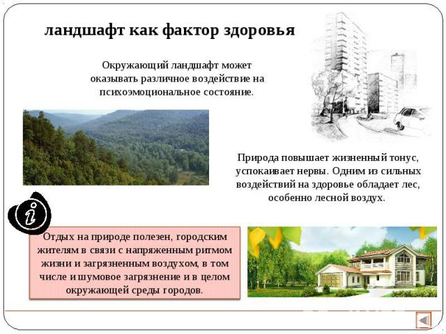 ландшафт как фактор здоровья Окружающий ландшафт может оказывать различное воздействие на психоэмоциональное состояние. Природа повышает жизненный тонус, успокаивает нервы. Одним из сильных воздействий на здоровье обладает лес, особенно лесной возду…