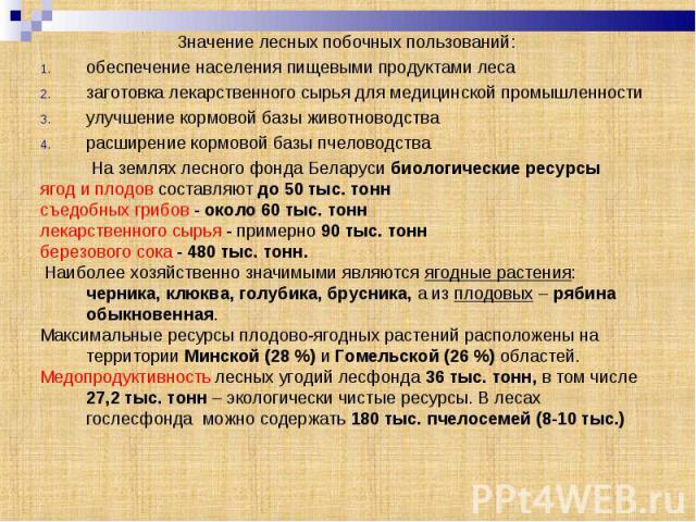 Значение лесных побочных пользований:обеспечение населения пищевыми продуктами лесазаготовка лекарственного сырья для медицинской промышленностиулучшение кормовой базы животноводстварасширение кормовой базы пчеловодстваНа землях лесного фонда Белару…