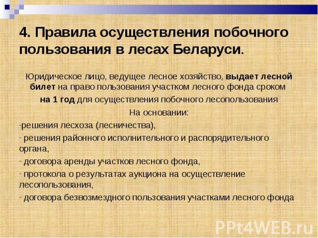 4. Правила осуществления побочного пользования в лесах Беларуси. Юридическое лицо, ведущее лесное хозяйство, выдает лесной билет на право пользования участком лесного фонда сроком на 1 год для осуществления побочного лесопользованияНа основании:реше…