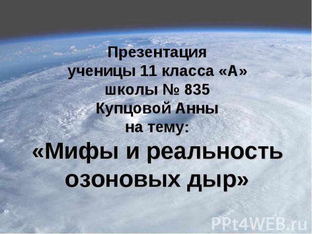 Презентацияученицы 11 класса «А»школы № 835Купцовой Аннына тему:«Мифы и реальность озоновых дыр»