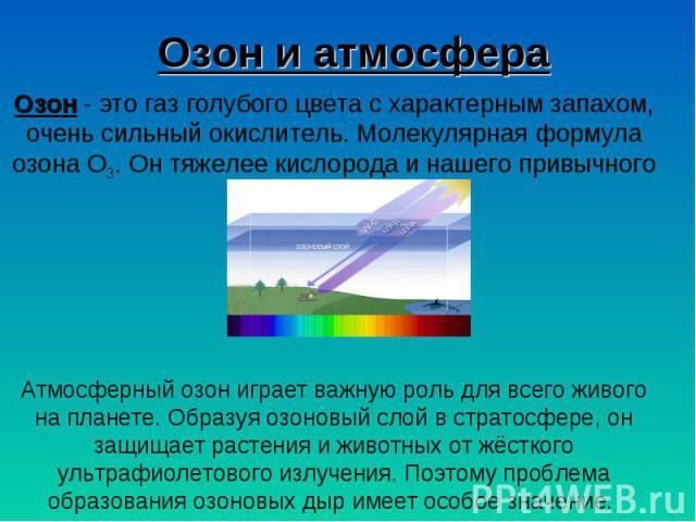 Озон и атмосфера Озон - это газ голубого цвета с характерным запахом, очень сильный окислитель. Молекулярная формула озона О3. Он тяжелее кислорода и нашего привычного воздуха.Атмосферный озон играет важную роль для всего живого на планете. Образуя …