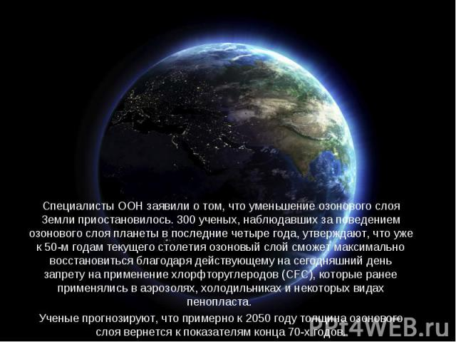 Специалисты ООН заявили о том, что уменьшение озонового слоя Земли приостановилось. 300 ученых, наблюдавших за поведением озонового слоя планеты в последние четыре года, утверждают, что уже к 50-м годам текущего столетия озоновый слой сможет максима…