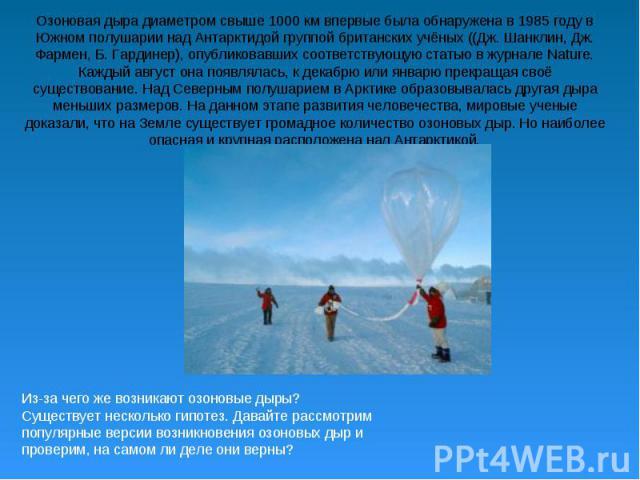 Озоновая дыра диаметром свыше 1000 км впервые была обнаружена в 1985 году в Южном полушарии над Антарктидой группой британских учёных ((Дж. Шанклин, Дж. Фармен, Б. Гардинер), опубликовавших соответствующую статью в журнале Nature. Каждый август она …
