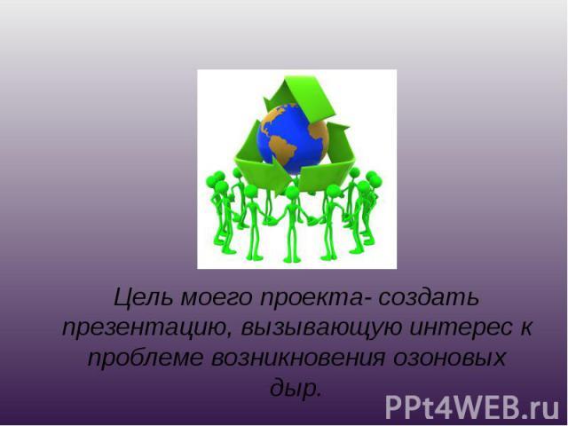 Цель моего проекта- создать презентацию, вызывающую интерес к проблеме возникновения озоновых дыр.