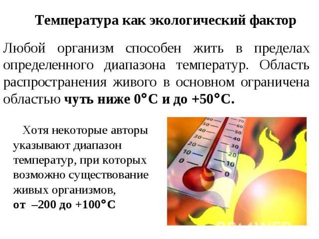 Температура как экологический фактор Любой организм способен жить в пределах определенного диапазона температур. Область распространения живого в основном ограничена областью чуть ниже 0С и до +50С. Хотя некоторые авторы указывают диапазон температу…