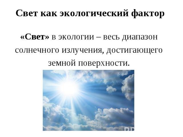 Свет как экологический фактор «Свет» в экологии – весь диапазон солнечного излучения, достигающего земной поверхности.