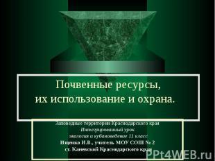 Почвенные ресурсы, их использование и охрана Заповедные территории Краснодарског