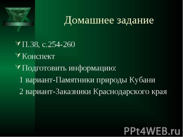 Домашнее задание П.38, с.254-260КонспектПодготовить информацию: 1 вариант-Памятники природы Кубани 2 вариант-Заказники Краснодарского края