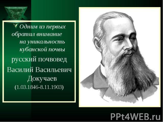 Одним из первых обратил внимание на уникальность кубанской почвырусский почвоведВасилий Васильевич Докучаев(1.03.1846-8.11.1903)