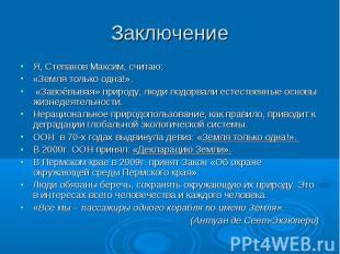 Заключение Я, Степанов Максим, считаю: «Земля только одна!». «Завоёвывая» природ
