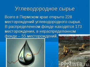 Углеводородное сырье Всего в Пермском крае открыто 228 месторождений углеводород