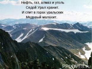 Нефть, газ, алмаз и угольСедой Урал хранит.И спит в горах уральскихМедовый малах