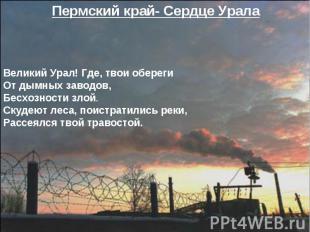 Пермский край- Сердце Урала Великий Урал! Где, твои оберегиОт дымных заводов,Бес